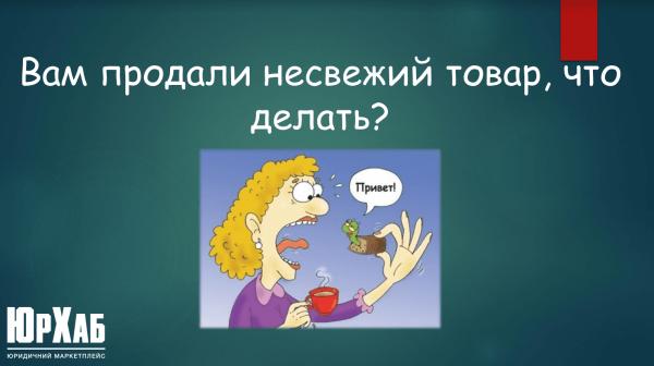 Что делать если вам продали несвежий товар в Украине 2021